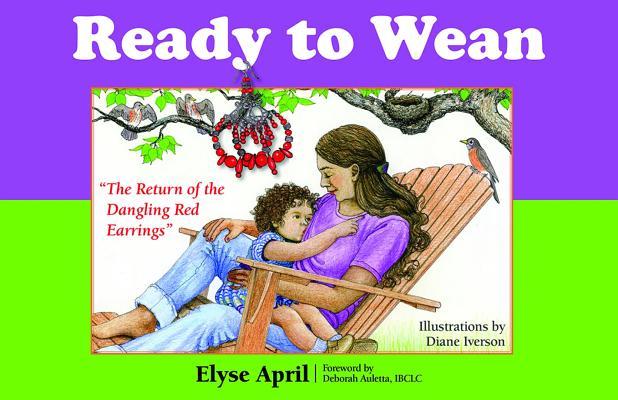 Ready to Wean By April, Elyse/ Iverson, Diane (ILT)/ Auletta, Deborah (FRW)